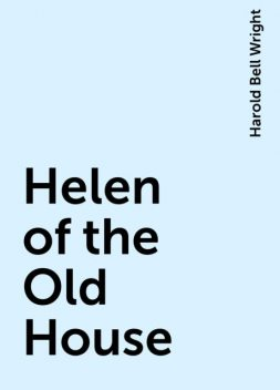 Helen of the Old House, Harold Bell Wright