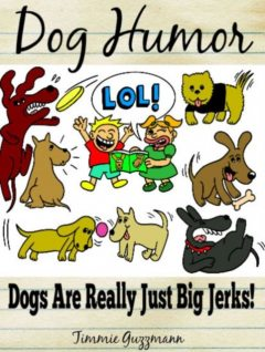 Dog Humor: Dogs Are Just Really Big Jerks!, Timmie Guzzmann