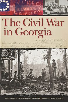 The Civil War in Georgia, Bruce E.Stewart, Brian Brown, Bruce Smith, Dan Childs, Barton A. Myers, Clarence L. Mohr, Albert Churella, Angela Esco Elder, Anne J. Bailey, Anthony Gene Carey, Brad Wood, Caroline Matheny Dillman, Chris Wilkinson, Dan Du, David H. McGee, David N. Wiggi