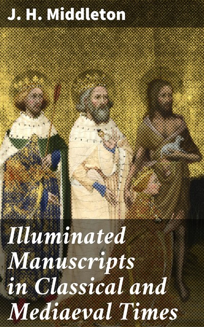 Illuminated Manuscripts in Classical and Mediaeval Times, J.H. Middleton