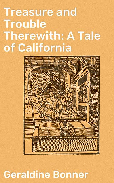 Treasure and Trouble Therewith: A Tale of California, Geraldine Bonner