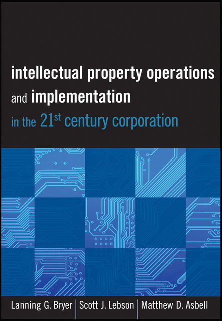 Intellectual Property Operations and Implementation in the 21st Century Corporation, Lanning Bryer, Matthew D.Asbell, Scott J.Lebson