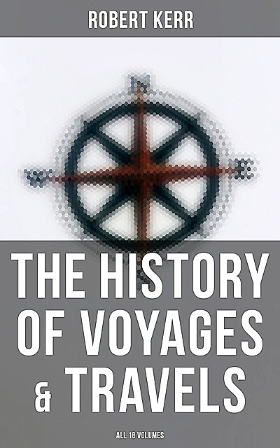 The History of Voyages & Travels (All 18 Volumes), Robert Kerr