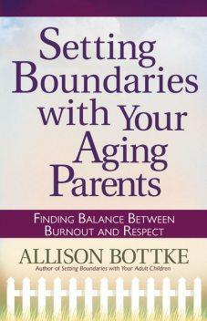 Setting Boundaries® with Your Aging Parents, Allison Bottke