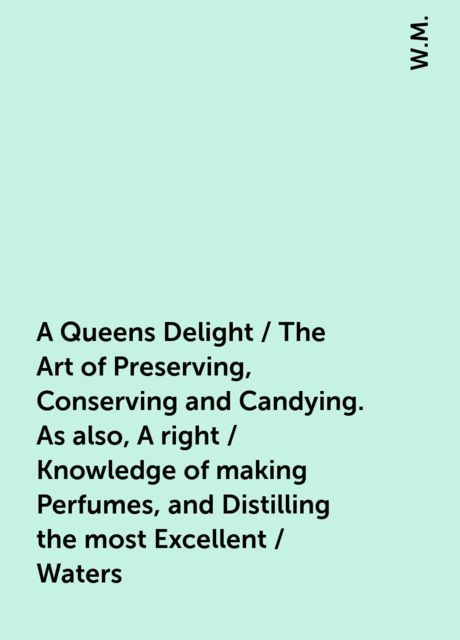 A Queens Delight / The Art of Preserving, Conserving and Candying. As also, A right / Knowledge of making Perfumes, and Distilling the most Excellent / Waters, W.M.