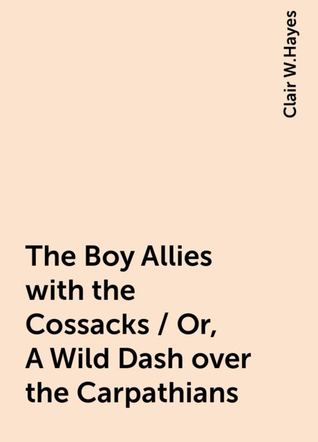 The Boy Allies with the Cossacks / Or, A Wild Dash over the Carpathians, Clair W.Hayes