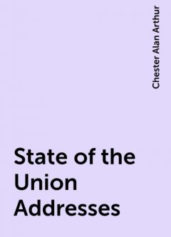 State of the Union Addresses, Chester Alan Arthur