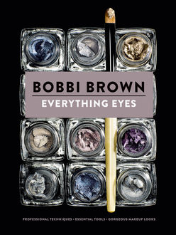 Everything Eyes: Professional Techniques * Essential Tools * Gorgeous Makeup Looks (Bobbi Brown), Bobbi Brown