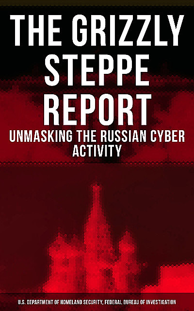 The Grizzly Steppe Report (Unmasking the Russian Cyber Activity), Federal Bureau of Investigation, U.S. Department of Homeland Security