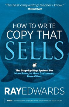 How to Write Copy That Sells: The Step-By-Step System for More Sales, to More Customers, More Often, Ray Edwards