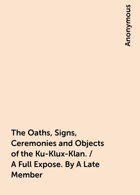The Oaths, Signs, Ceremonies and Objects of the Ku-Klux-Klan. / A Full Expose. By A Late Member,