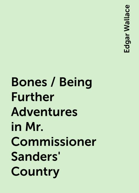Bones / Being Further Adventures in Mr. Commissioner Sanders' Country, Edgar Wallace