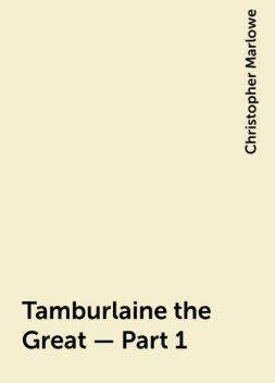 Tamburlaine the Great — Part 1, Christopher Marlowe