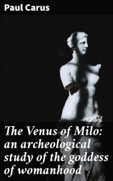 The Venus of Milo: an archeological study of the goddess of womanhood, Paul Carus