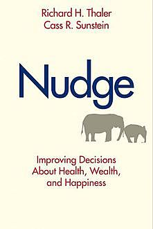 Nudge: Improving Decisions About Health, Wealth, and Happiness, Cass R., Sunstein