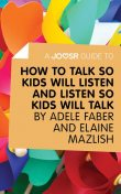 A Joosr Guide to How to Talk So Kids Will Listen and Listen So Kids Will Talk by Faber & Mazlish, Joosr