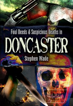 Foul Deeds & Suspicious Deaths in Doncaster, Stephen Wade