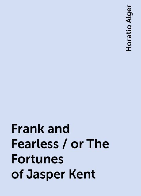 Frank and Fearless / or The Fortunes of Jasper Kent, Horatio Alger