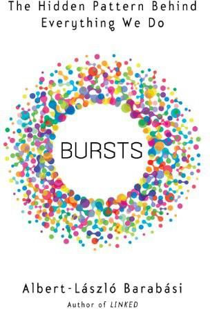 Bursts: The Hidden Patterns Behind Everything We Do, from Your E-mail to Bloody Crusades, Albert-Laszlo Barabasi