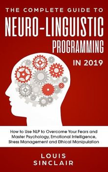 The Complete Guide to Neuro-Linguistic Programming in 2019, Louis Sinclair