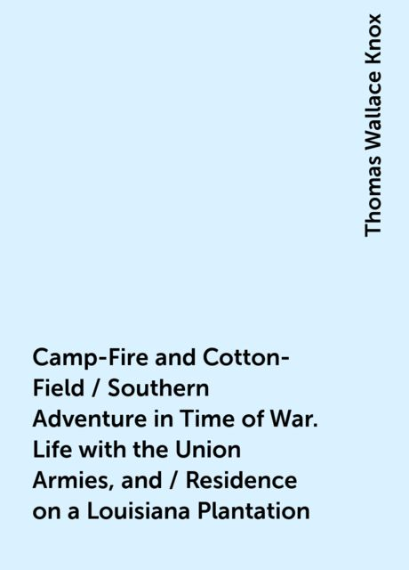 Camp-Fire and Cotton-Field / Southern Adventure in Time of War. Life with the Union Armies, and / Residence on a Louisiana Plantation, Thomas Wallace Knox