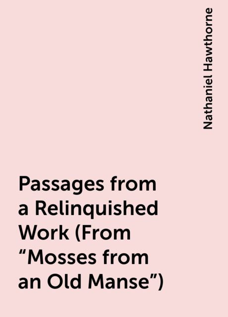 """Passages from a Relinquished Work (From """"Mosses from an Old Manse""""), Nathaniel Hawthorne"""