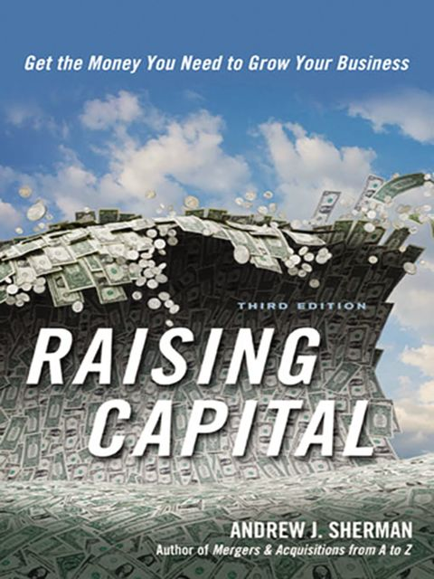 Raising Capital: Get the Money You Need to Grow Your Business, Andrew J.Sherman