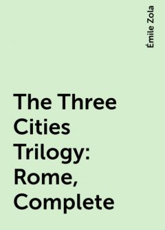 The Three Cities Trilogy: Rome, Complete, Émile Zola