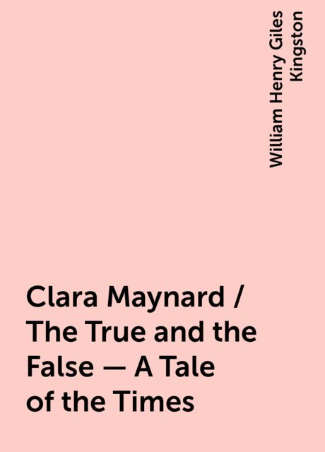 Clara Maynard / The True and the False - A Tale of the Times, William Henry Giles Kingston