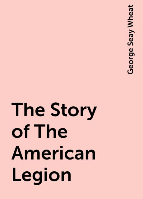 The Story of The American Legion, George Seay Wheat