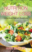 Nutrition and Weight Loss: Living Gluten Free with Superfoods, Kari Butler