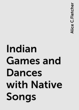 Indian Games and Dances with Native Songs, Alice C.Fletcher