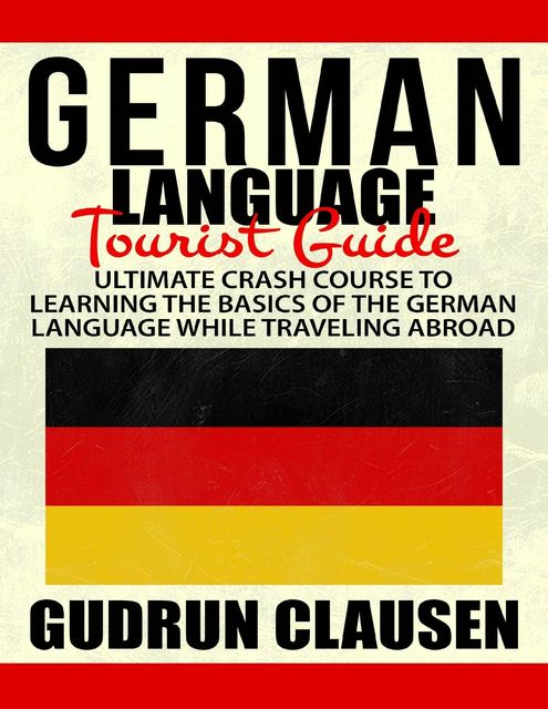 German Laguage Tourist Guide: Ultimate Crash Course to Learning the Basics of the German Language While Traveling Abroad, Gudrun Clausen