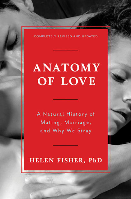 Anatomy of Love: A Natural History of Mating, Marriage, and Why We Stray (Completely Revised and Updated With a New Introduction), Helen Fisher