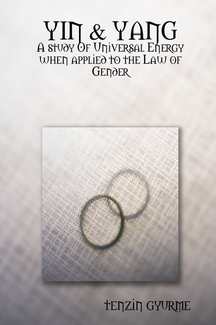 Yin & Yang: A Study of Universal Energy When Applied to the Law of Gender, Tenzin Gyurme