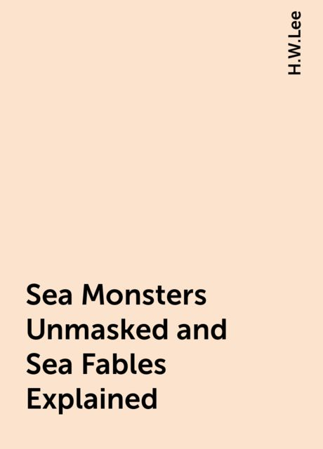 Sea Monsters Unmasked and Sea Fables Explained, H.W.Lee