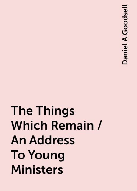 The Things Which Remain / An Address To Young Ministers, Daniel A.Goodsell