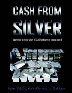 Cash from Silver: Learn How to Invest Wisely In Silver and Earn an Income from It, Ana Rodríguez, Mark O'Byrne, Owen O'Malley