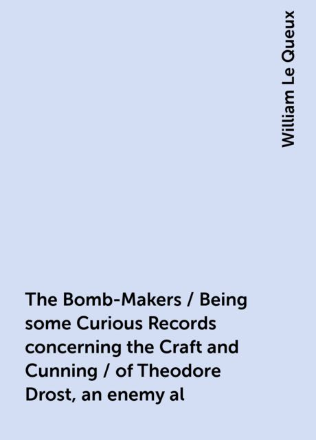 The Bomb-Makers / Being some Curious Records concerning the Craft and Cunning / of Theodore Drost, an enemy al, William Le Queux