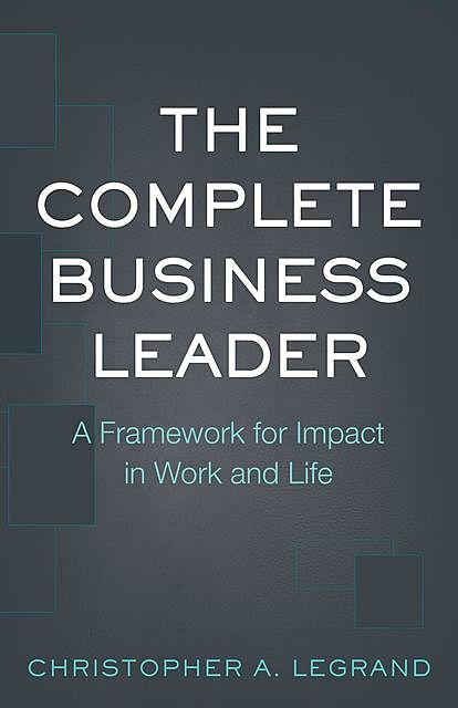 The Complete Business Leader, Christopher A. LeGrand