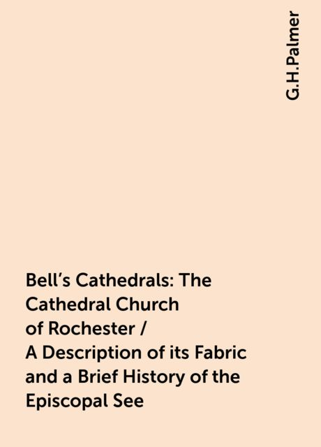 Bell's Cathedrals: The Cathedral Church of Rochester / A Description of its Fabric and a Brief History of the Episcopal See, G.H.Palmer