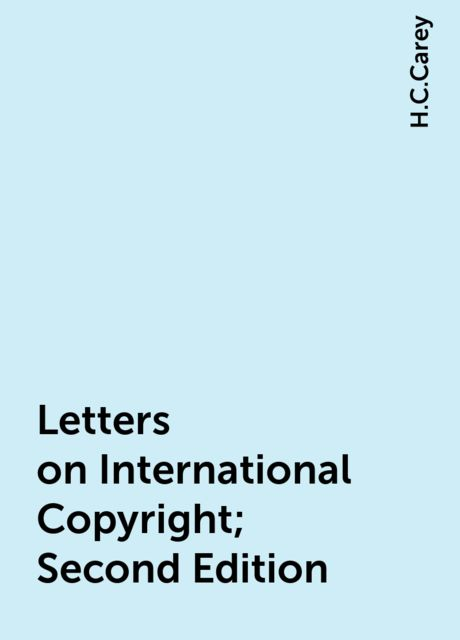 Letters on International Copyright; Second Edition, H.C.Carey