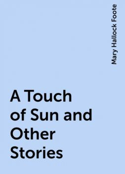 A Touch of Sun and Other Stories, Mary Hallock Foote