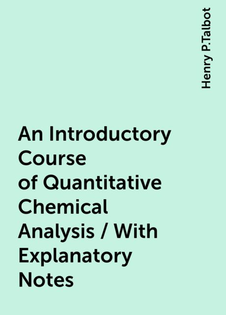 An Introductory Course of Quantitative Chemical Analysis / With Explanatory Notes, Henry P.Talbot