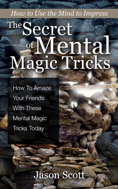 The Secret of Mental Magic Tricks: How To Amaze Your Friends With These Mental Magic Tricks Today !, Jason Scotts