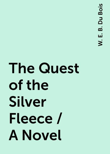 The Quest of the Silver Fleece / A Novel, W. E. B. Du Bois