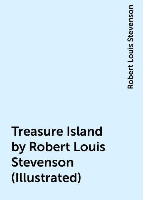 Treasure Island by Robert Louis Stevenson (Illustrated), Robert Louis Stevenson