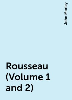 Rousseau (Volume 1 and 2), John Morley
