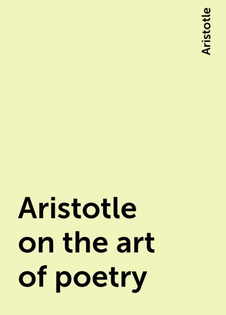 Aristotle on the art of poetry, Aristotle