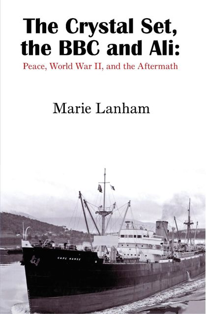 The Crystal Set, the BBC and Ali: Peace, World War II, and the Aftermath, Marie Lanham